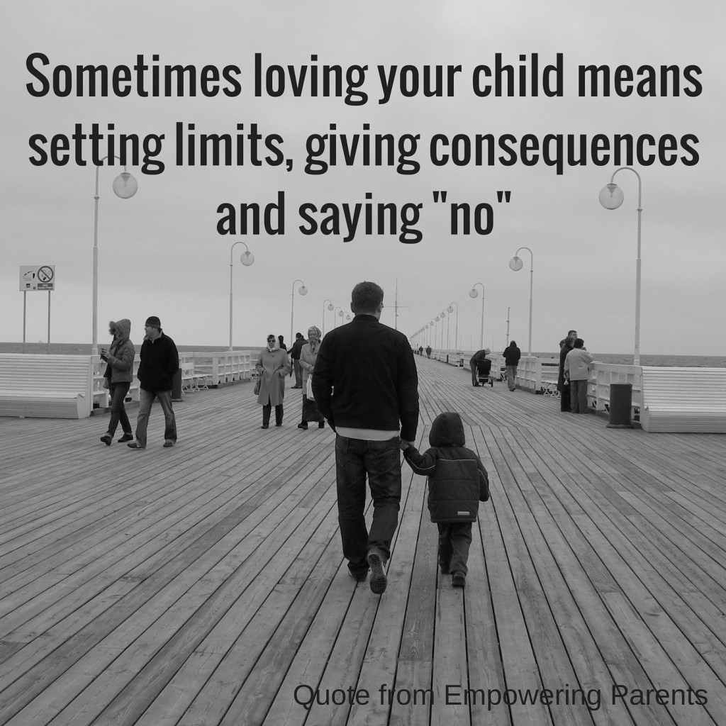 Sometimes loving your child means setting limits, giving consequences and saying no